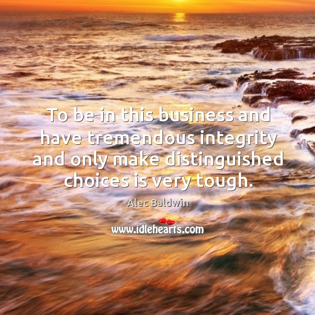 To be in this business and have tremendous integrity and only make distinguished choices is very tough. Image