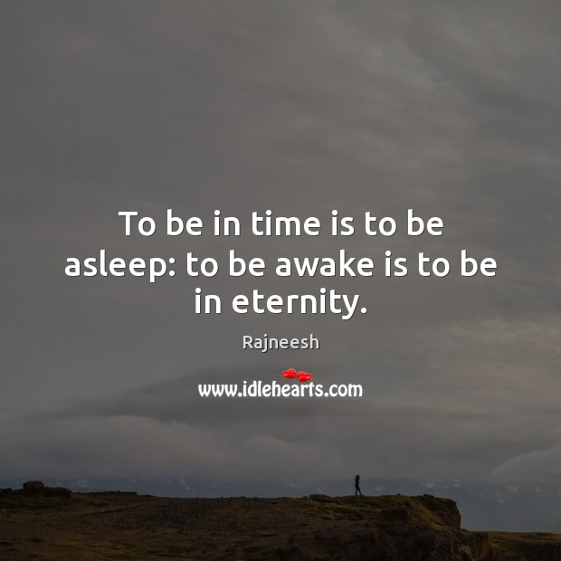 To be in time is to be asleep: to be awake is to be in eternity. Rajneesh Picture Quote