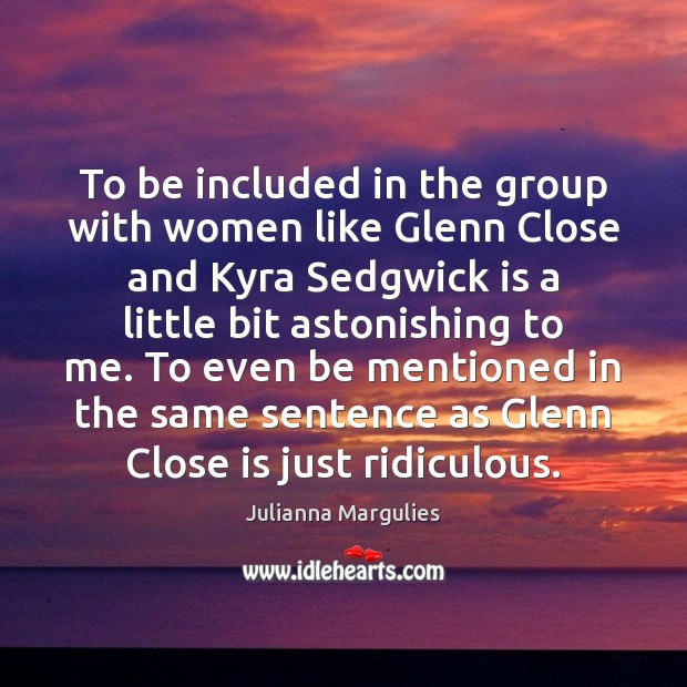 To be included in the group with women like Glenn Close and Julianna Margulies Picture Quote