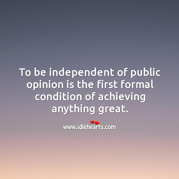To be independent of public opinion is first success. Image