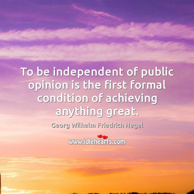 To be independent of public opinion is the first formal condition of Georg Wilhelm Friedrich Hegel Picture Quote