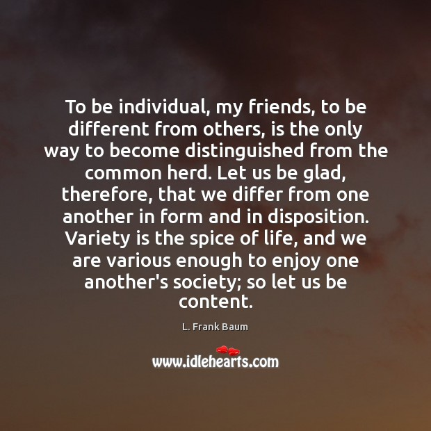 To be individual, my friends, to be different from others, is the L. Frank Baum Picture Quote