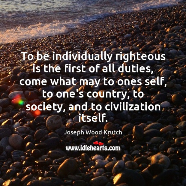 To be individually righteous is the first of all duties, come what Joseph Wood Krutch Picture Quote