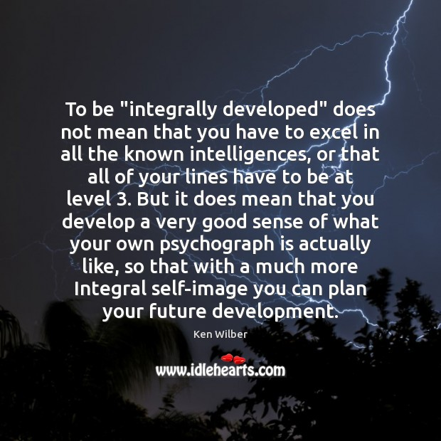 """To be """"integrally developed"""" does not mean that you have to excel Ken Wilber Picture Quote"""