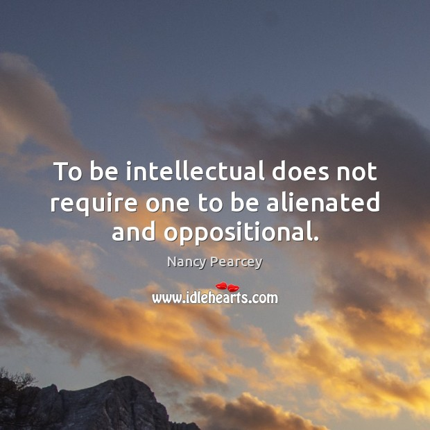 To be intellectual does not require one to be alienated and oppositional. Image