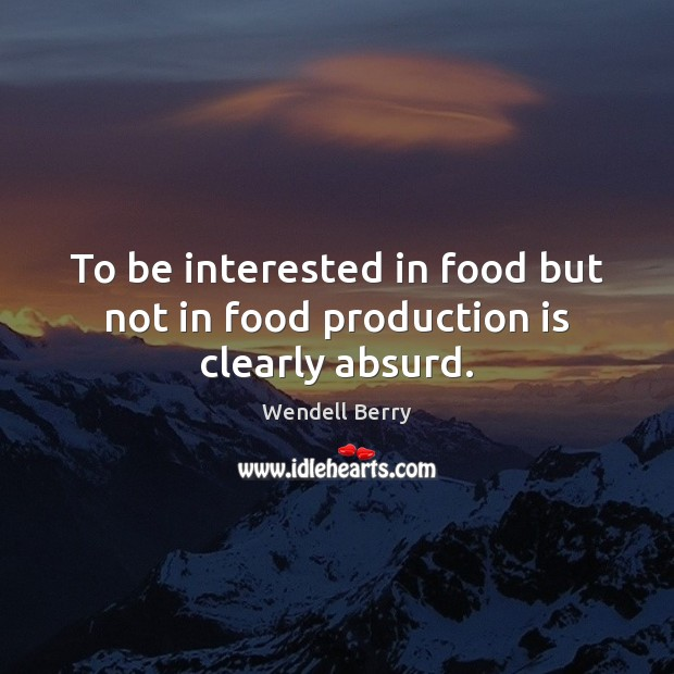Image, To be interested in food but not in food production is clearly absurd.