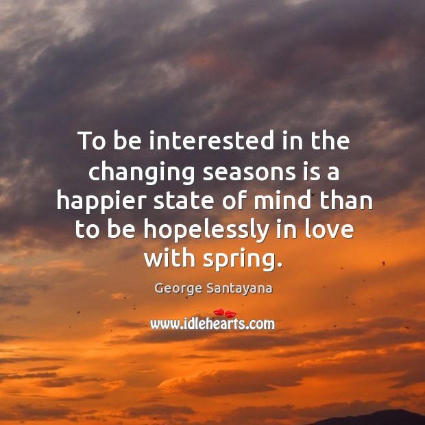 To be interested in the changing seasons is a happier state of mind than to be Image