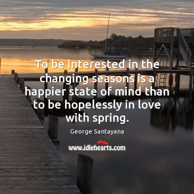 To be interested in the changing seasons is a happier state of George Santayana Picture Quote