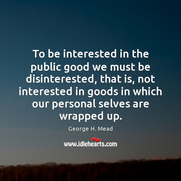 To be interested in the public good we must be disinterested, that Image