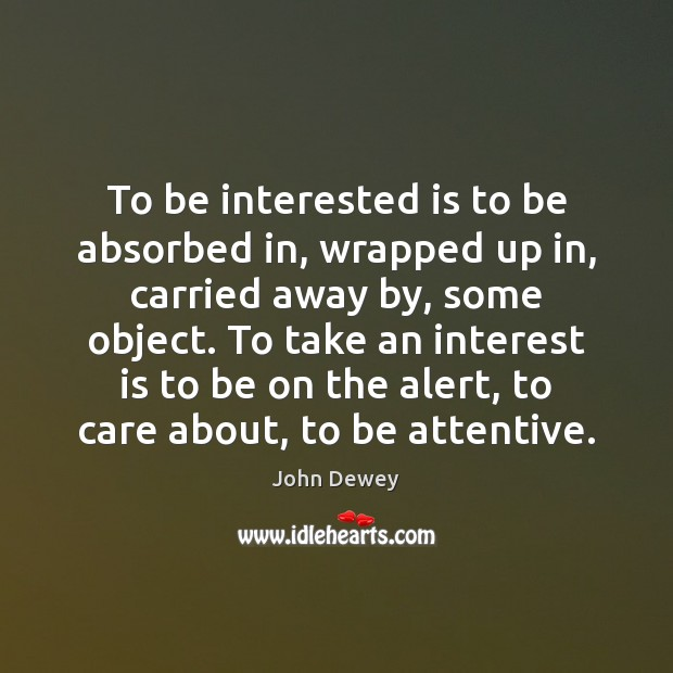 Image, To be interested is to be absorbed in, wrapped up in, carried
