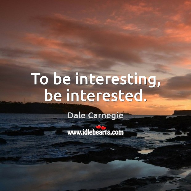 To be interesting, be interested. Image