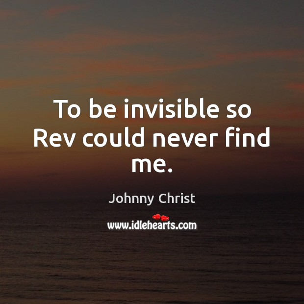To be invisible so Rev could never find me. Image