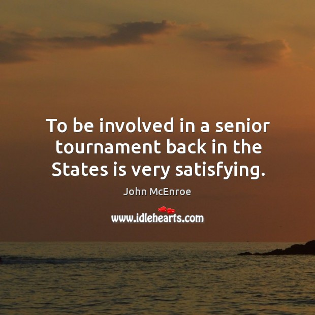 To be involved in a senior tournament back in the states is very satisfying. John McEnroe Picture Quote