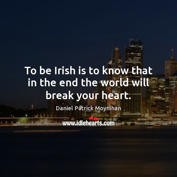 To be Irish is to know that in the end the world will break your heart. Image