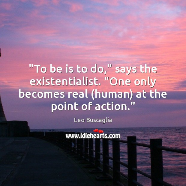 "Image, ""To be is to do,"" says the existentialist. ""One only becomes real ("