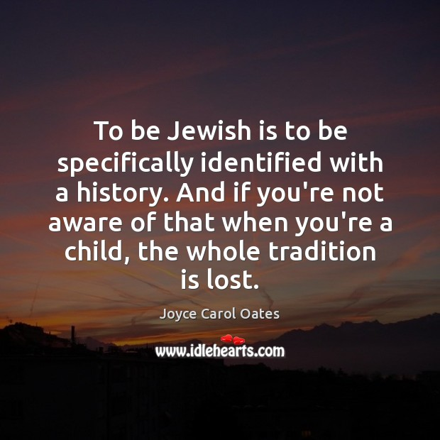 To be Jewish is to be specifically identified with a history. And Joyce Carol Oates Picture Quote
