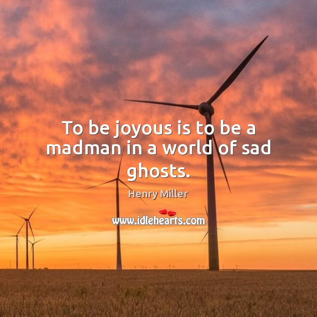 To be joyous is to be a madman in a world of sad ghosts. Henry Miller Picture Quote