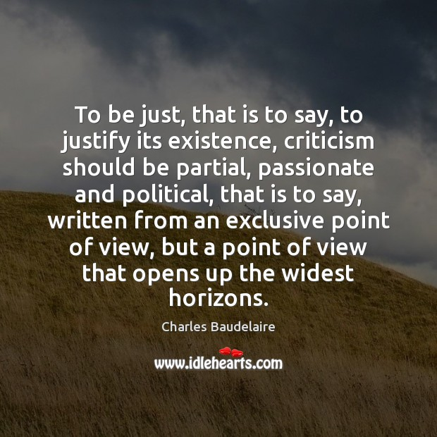 To be just, that is to say, to justify its existence, criticism Charles Baudelaire Picture Quote