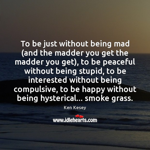 To be just without being mad (and the madder you get the Ken Kesey Picture Quote
