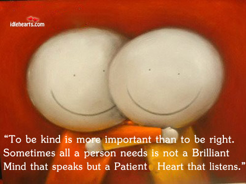 To Be Kind Is More Important Than To Be Right. Sometimes All A…