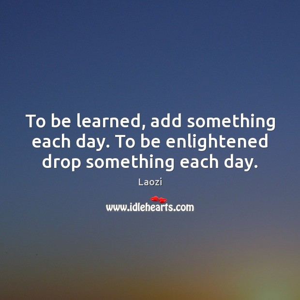 Image, To be learned, add something each day. To be enlightened drop something each day.