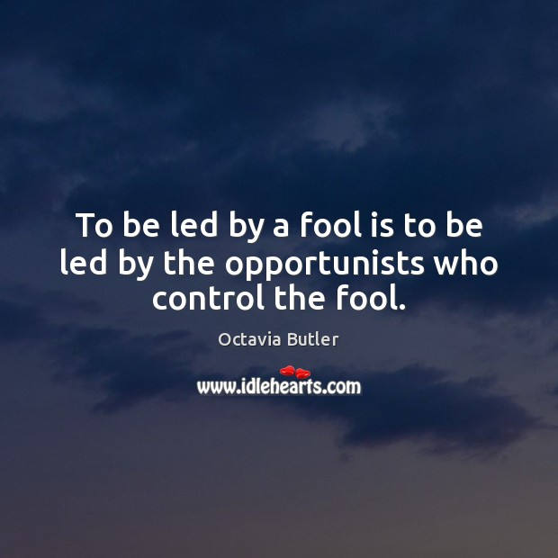 To be led by a fool is to be led by the opportunists who control the fool. Fools Quotes Image