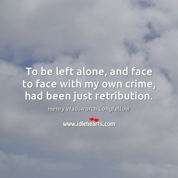 To be left alone, and face to face with my own crime, had been just retribution. Image