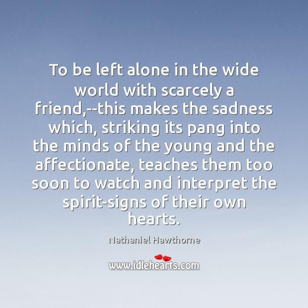 To be left alone in the wide world with scarcely a friend, Nathaniel Hawthorne Picture Quote