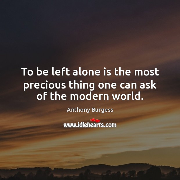 To be left alone is the most precious thing one can ask of the modern world. Image