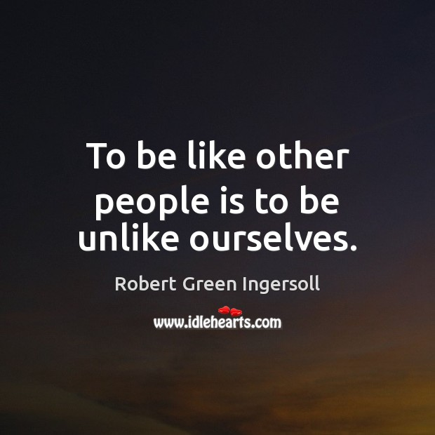 To be like other people is to be unlike ourselves. Image