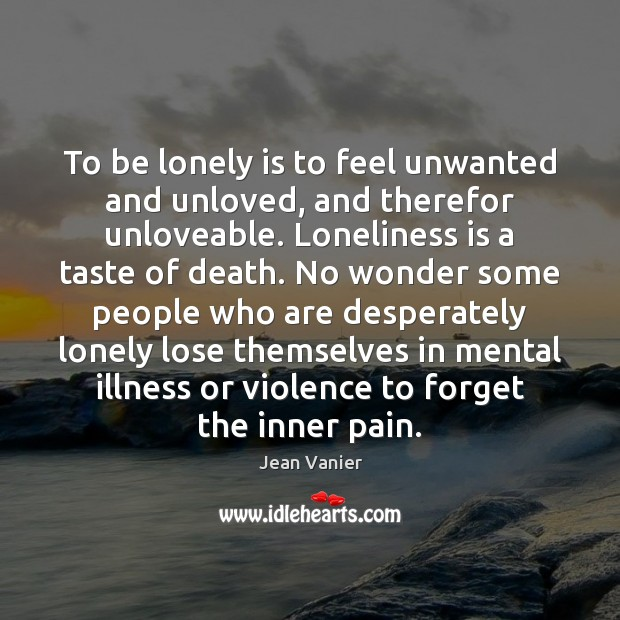 To be lonely is to feel unwanted and unloved, and therefor unloveable. Loneliness Quotes Image