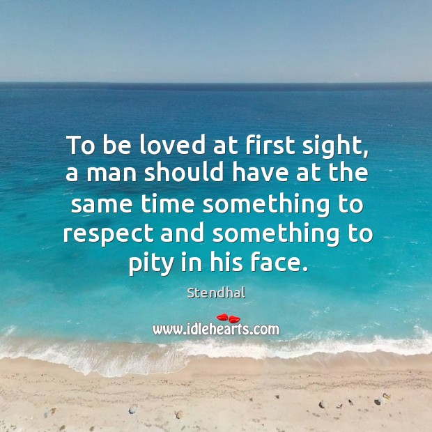 Image, To be loved at first sight, a man should have at the same time something to respect and something to pity in his face.
