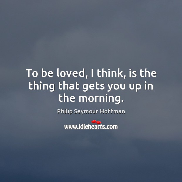 To be loved, I think, is the thing that gets you up in the morning. To Be Loved Quotes Image