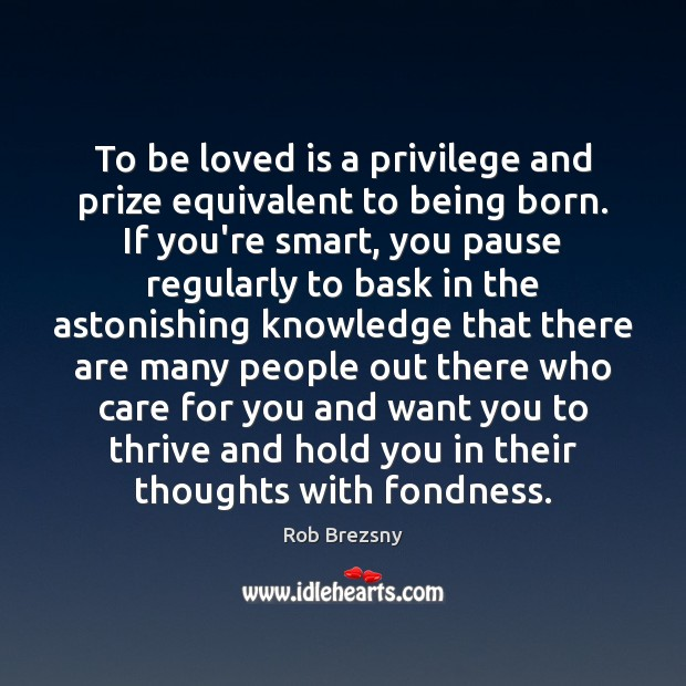 To be loved is a privilege and prize equivalent to being born. Rob Brezsny Picture Quote