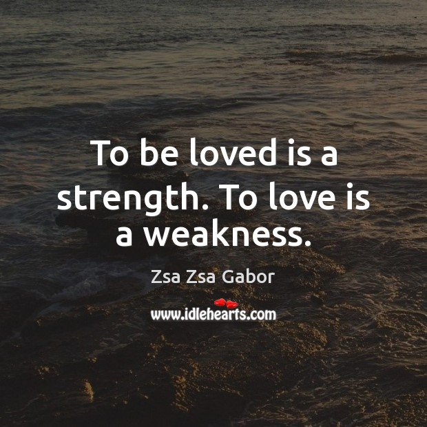 To be loved is a strength. To love is a weakness. Image