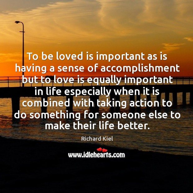 To be loved is important as is having a sense of accomplishment but to love is equally Image