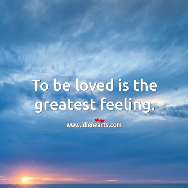 To be loved is the greatest feeling. To Be Loved Quotes Image