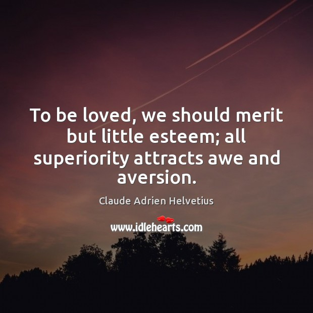 To be loved, we should merit but little esteem; all superiority attracts awe and aversion. To Be Loved Quotes Image