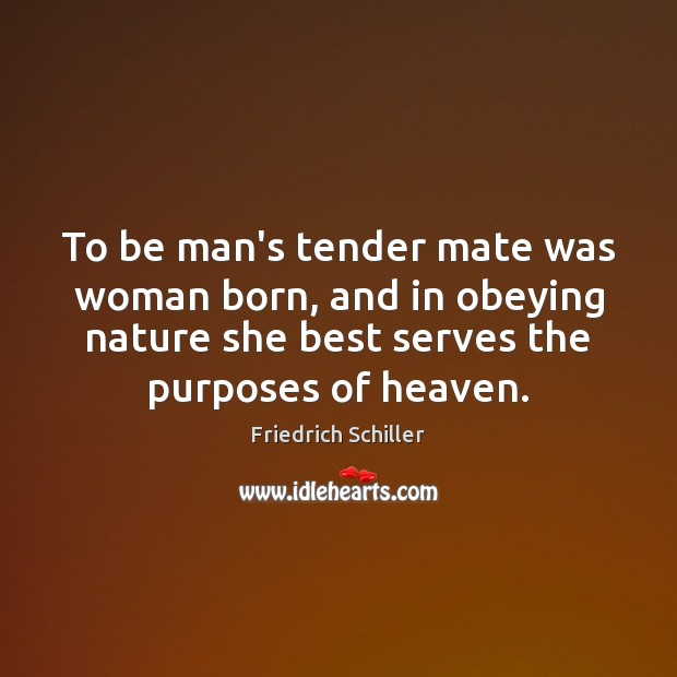 To be man's tender mate was woman born, and in obeying nature Friedrich Schiller Picture Quote