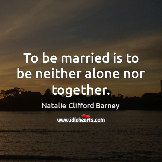 Image, To be married is to be neither alone nor together.