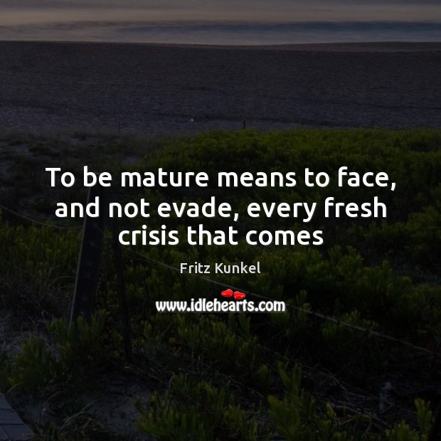 To be mature means to face, and not evade, every fresh crisis that comes Image
