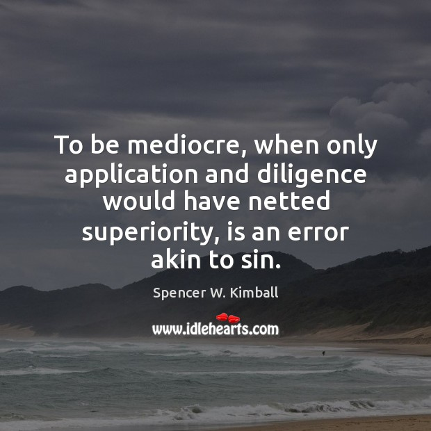 To be mediocre, when only application and diligence would have netted superiority, Spencer W. Kimball Picture Quote