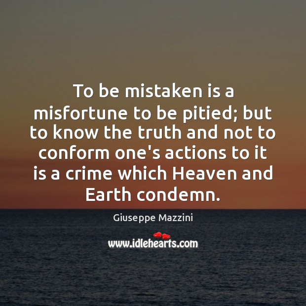 To be mistaken is a misfortune to be pitied; but to know Giuseppe Mazzini Picture Quote