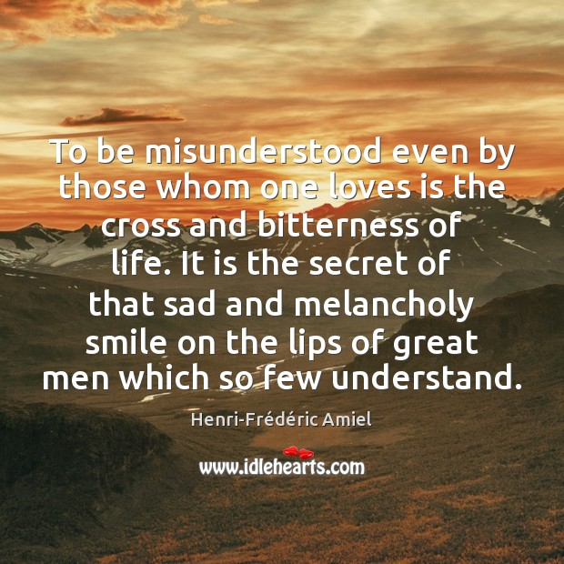 To be misunderstood even by those whom one loves is the cross Henri-Frédéric Amiel Picture Quote