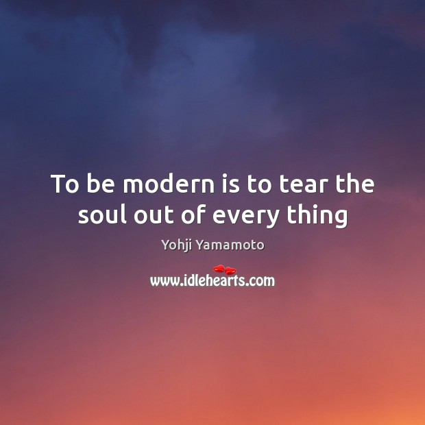 To be modern is to tear the soul out of every thing Yohji Yamamoto Picture Quote