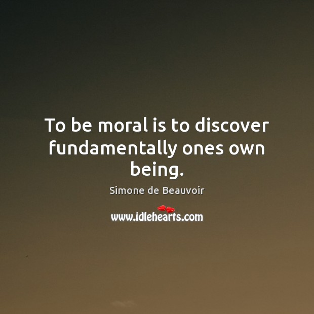 To be moral is to discover fundamentally ones own being. Simone de Beauvoir Picture Quote