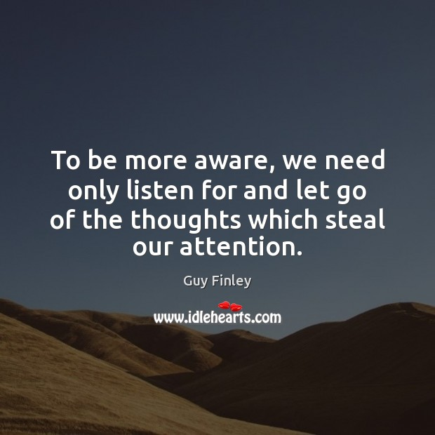 To be more aware, we need only listen for and let go Guy Finley Picture Quote