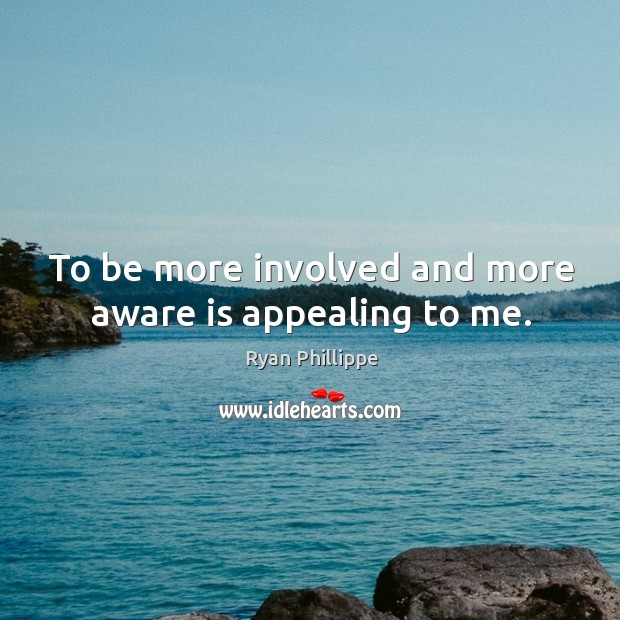 To be more involved and more aware is appealing to me. Ryan Phillippe Picture Quote