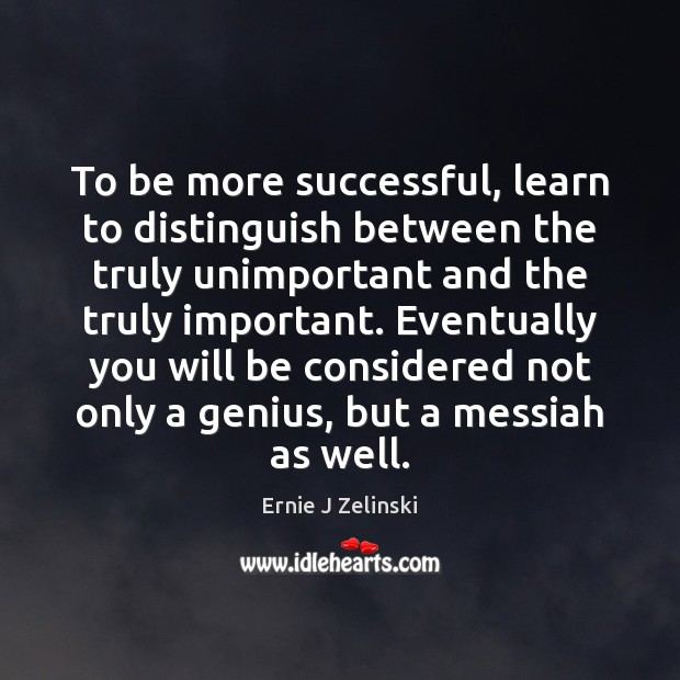 To be more successful, learn to distinguish between the truly unimportant and Ernie J Zelinski Picture Quote