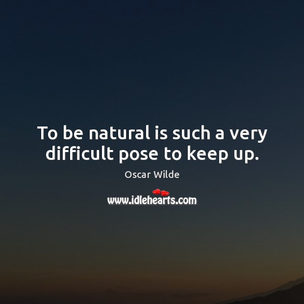 To be natural is such a very difficult pose to keep up. Oscar Wilde Picture Quote